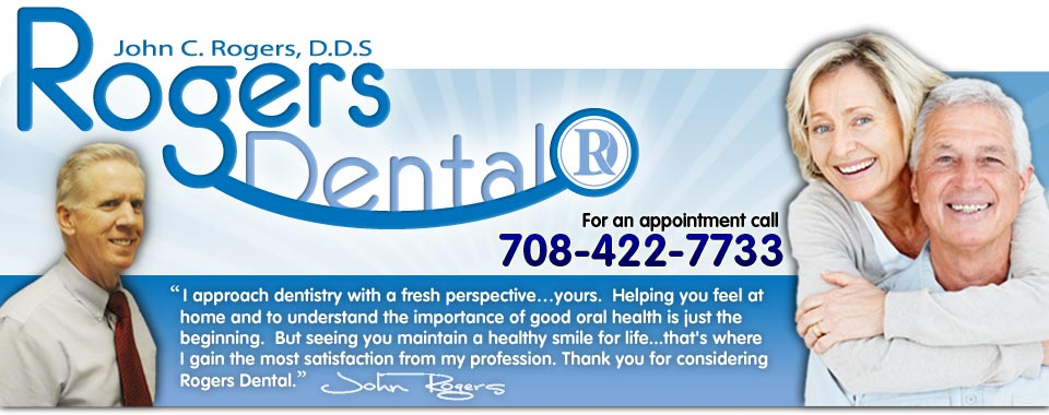 "Rogers Dental - For an appointment call 708-422-7733. ""I approach dentistry with a fresh perspective…yours.  Helping you feel at home and to understand the importance of good oral health is just the beginning.  But seeing you maintain a healthy smile for life...that's where I gain the most satisfaction from my profession. Thank you for considering Rogers Dental."""